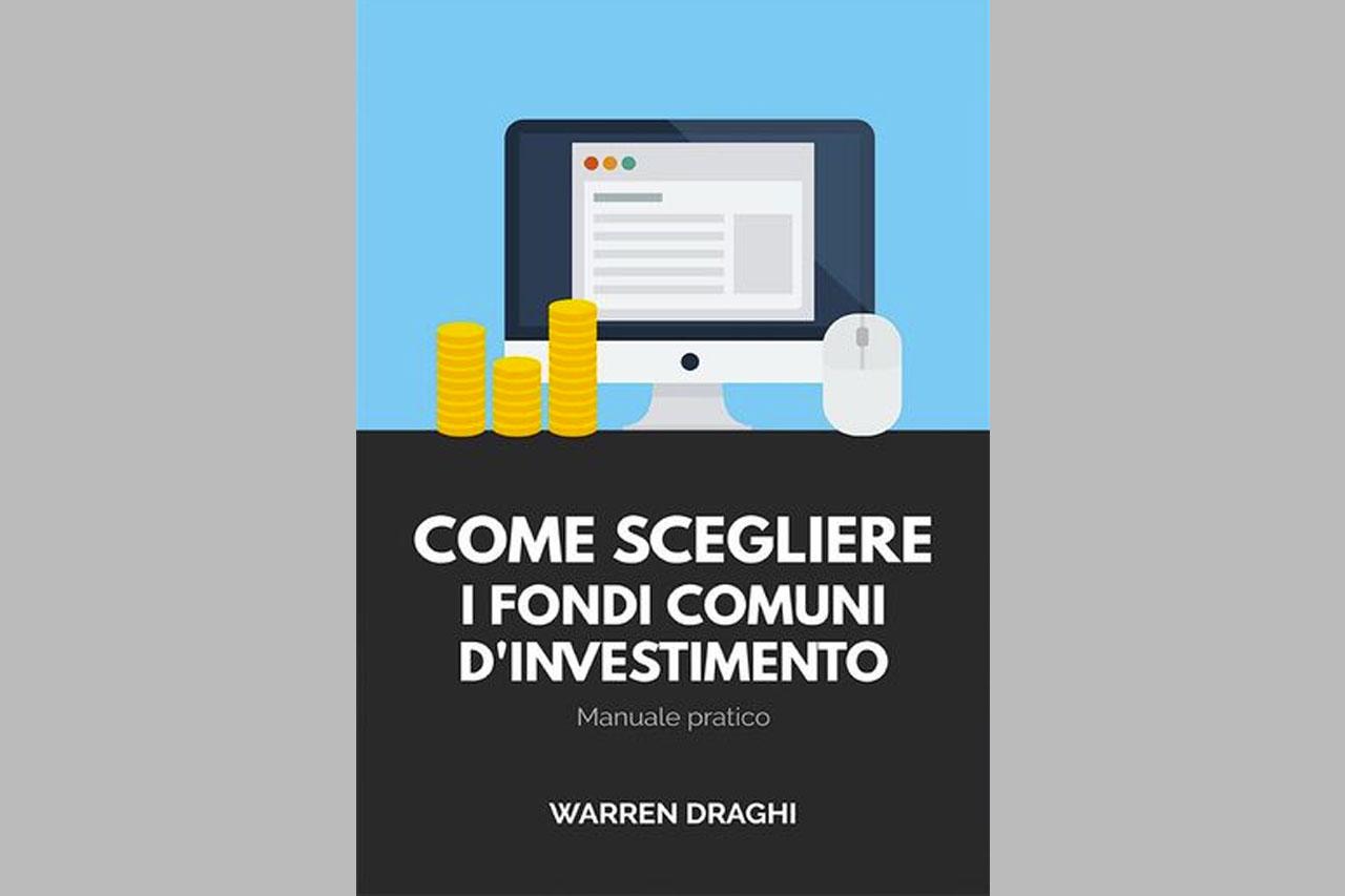 Come scegliere i fondi comuni d'investimento: Manuale pratico